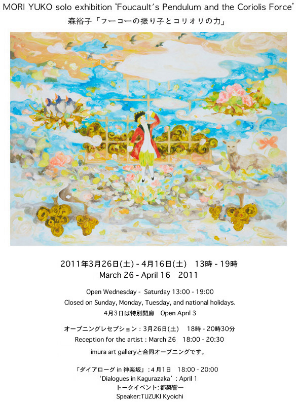 MORI Yuko solo exhibition Foucault's Pendulum and the Coriolis Force 森裕子  「フーコーの振り子とコリオリの力」  2011年3月26日(土) - 4月16日(土) March 26 - April 16   Open Wednesday -  Saturday 13:00 - 19:00 Closed on Sunday, Monday, Tuesday, and national holidays.  4月3日は特別開廊 Open April 3   オープニングレセプション: 3月26日(土)  18時 - 20時30分 Reception for the artist  :  March 26 18:00 - 20:30   「ダイアローグ in 神楽坂」:4月1日 18:00 - 20:00 'Dialogues in Kagurazaka' : April 1トークイベント:都築響一Speaker:TUZUKI Kyoichi