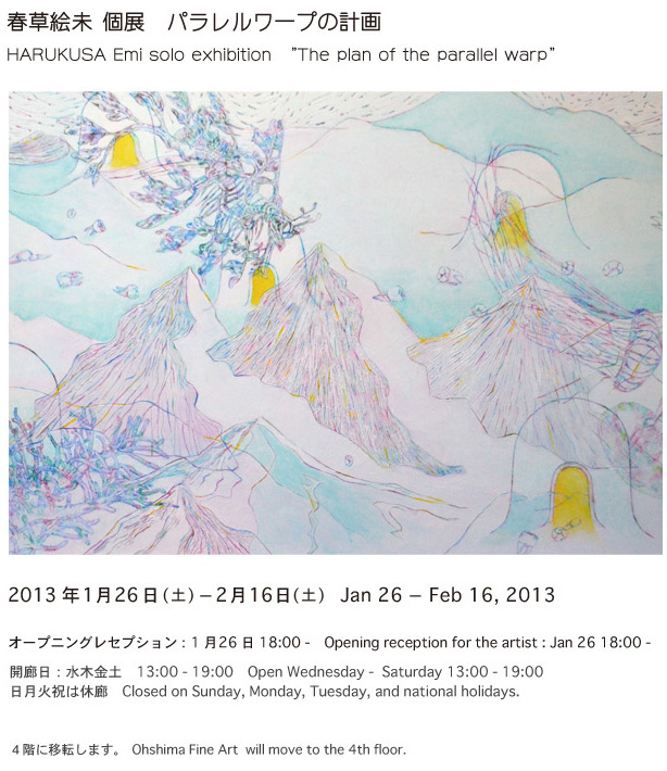"春草絵未 個展 パラレルワープの計画 HARUKUSA Emi solo exhibition   ""The plan of the parallel warp ""   2013年1月26日~2月16日 2013 Jan 26 - Feb 16   Opening reception for the artist : Jan 26 18:00"